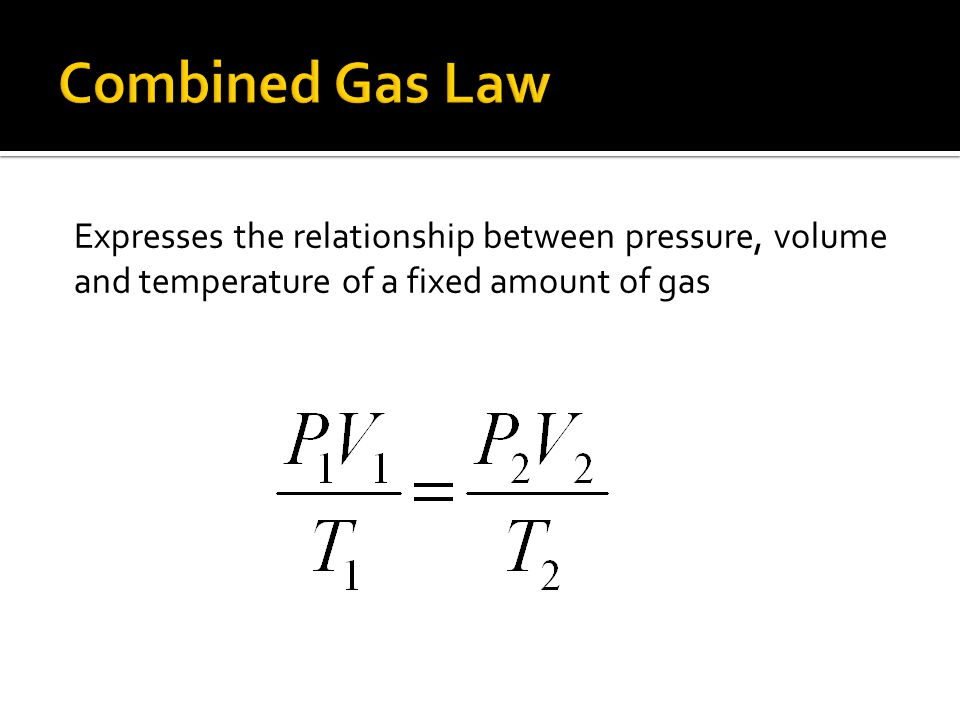 Combined Gas Law Expresses the relationship between pressure, volume and temperature of a fixed amount of gas.