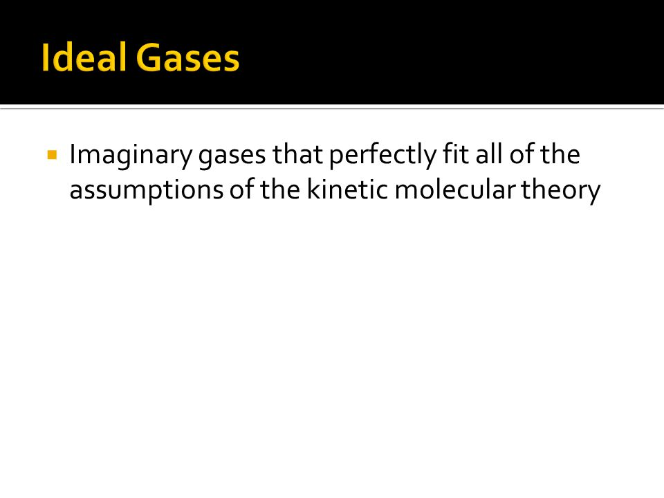 Ideal Gases Imaginary gases that perfectly fit all of the assumptions of the kinetic molecular theory.