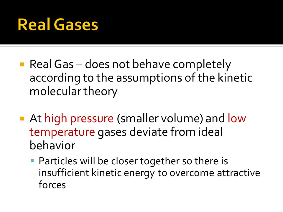 Real Gases Real Gas – does not behave completely according to the assumptions of the kinetic molecular theory.
