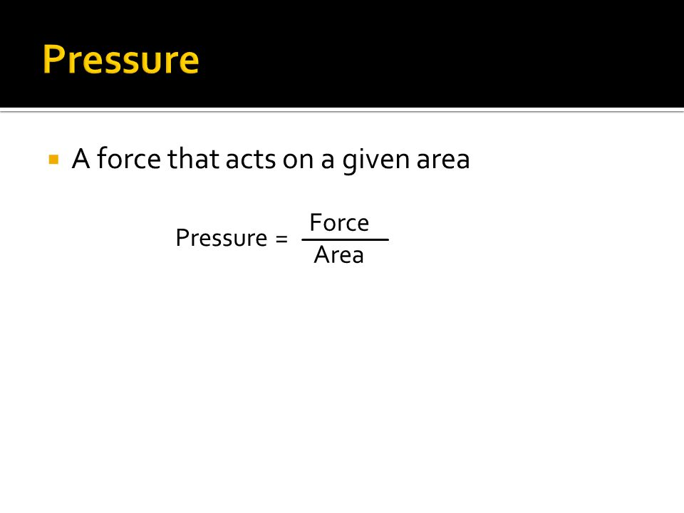 Pressure A force that acts on a given area Pressure = Force Area