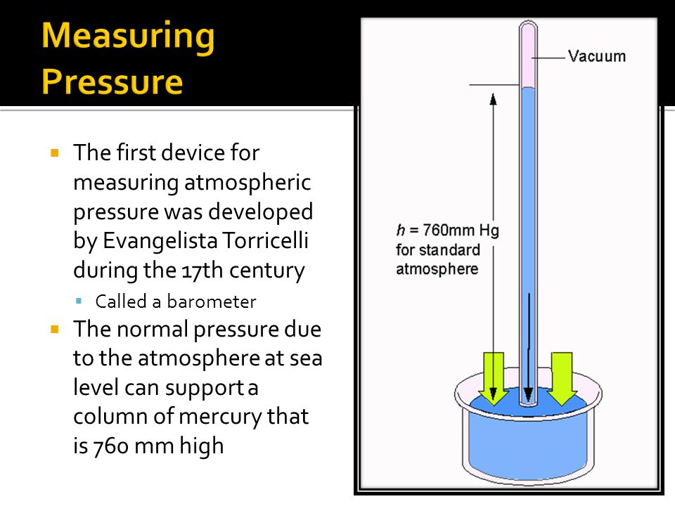 Measuring Pressure The first device for measuring atmospheric pressure was developed by Evangelista Torricelli during the 17th century.