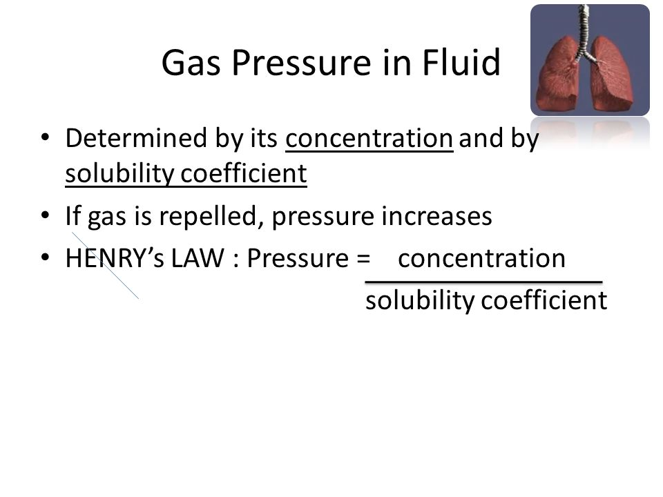 Gas Pressure in Fluid Determined by its concentration and by solubility coefficient. If gas is repelled, pressure increases.