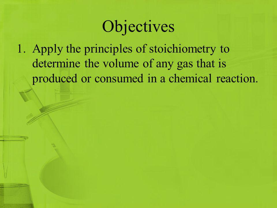 Objectives Apply the principles of stoichiometry to determine the volume of any gas that is produced or consumed in a chemical reaction.