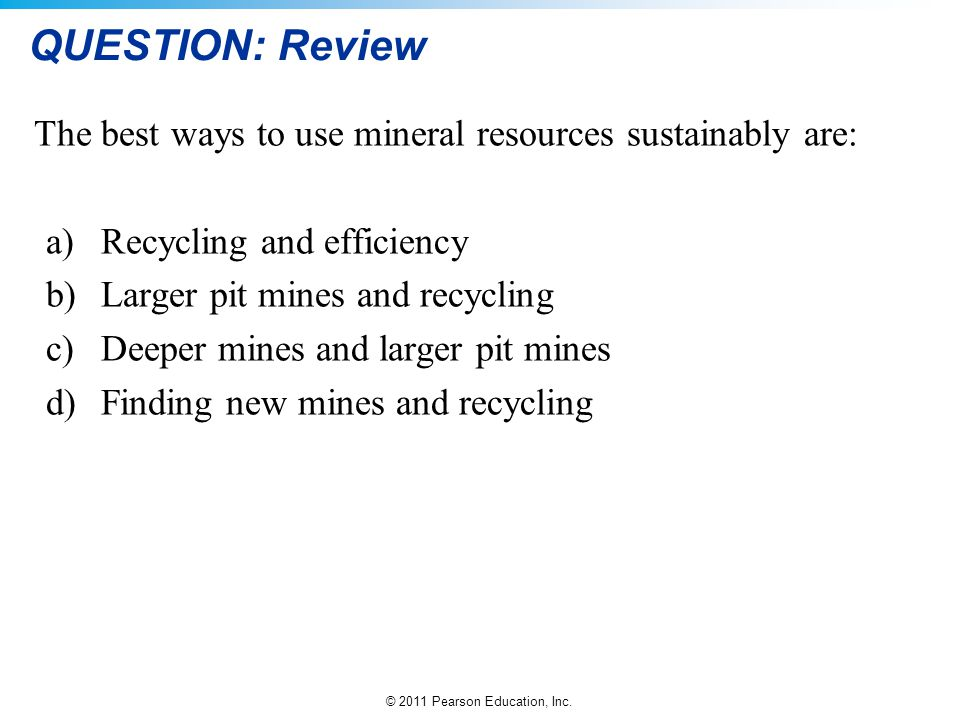 QUESTION: Review The best ways to use mineral resources sustainably are: Recycling and efficiency.