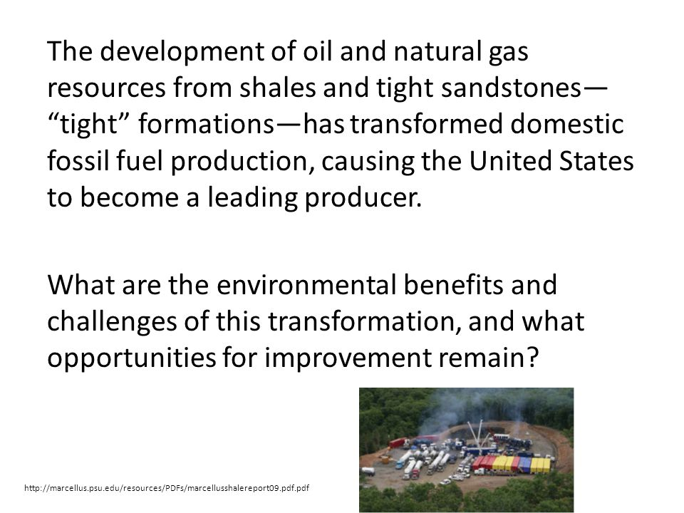 The development of oil and natural gas resources from shales and tight sandstones— tight formations—has transformed domestic fossil fuel production, causing the United States to become a leading producer. What are the environmental benefits and challenges of this transformation, and what opportunities for improvement remain