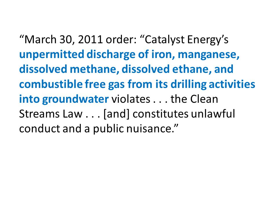 March 30, 2011 order: Catalyst Energy's unpermitted discharge of iron, manganese, dissolved methane, dissolved ethane, and combustible free gas from its drilling activities into groundwater violates .