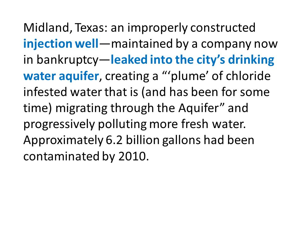 Midland, Texas: an improperly constructed injection well—maintained by a company now in bankruptcy—leaked into the city's drinking water aquifer, creating a 'plume' of chloride infested water that is (and has been for some time) migrating through the Aquifer and progressively polluting more fresh water.