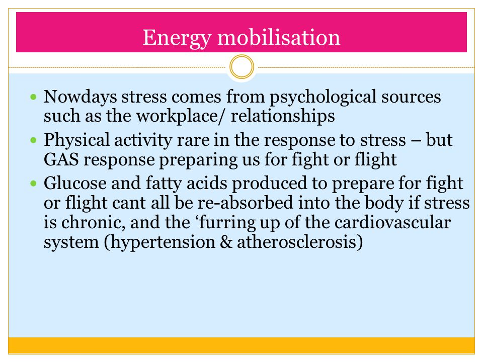 Energy mobilisation Nowdays stress comes from psychological sources such as the workplace/ relationships.