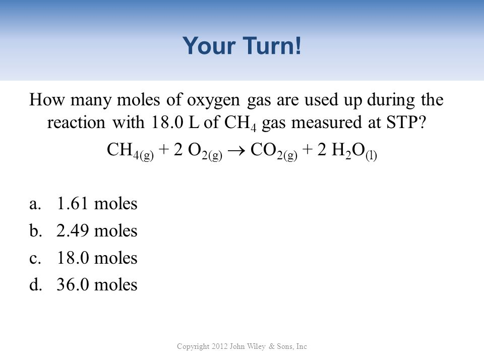 Your Turn! How many moles of oxygen gas are used up during the reaction with 18.0 L of CH4 gas measured at STP