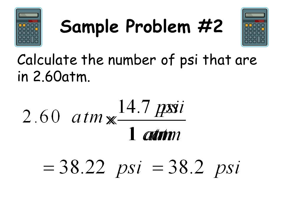 Sample Problem #2 Calculate the number of psi that are in 2.60atm.