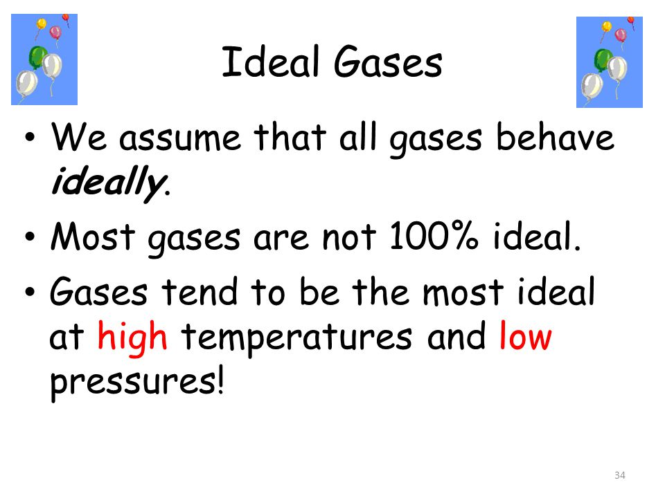 Ideal Gases We assume that all gases behave ideally.