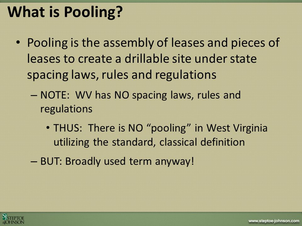 What is Pooling Pooling is the assembly of leases and pieces of leases to create a drillable site under state spacing laws, rules and regulations.