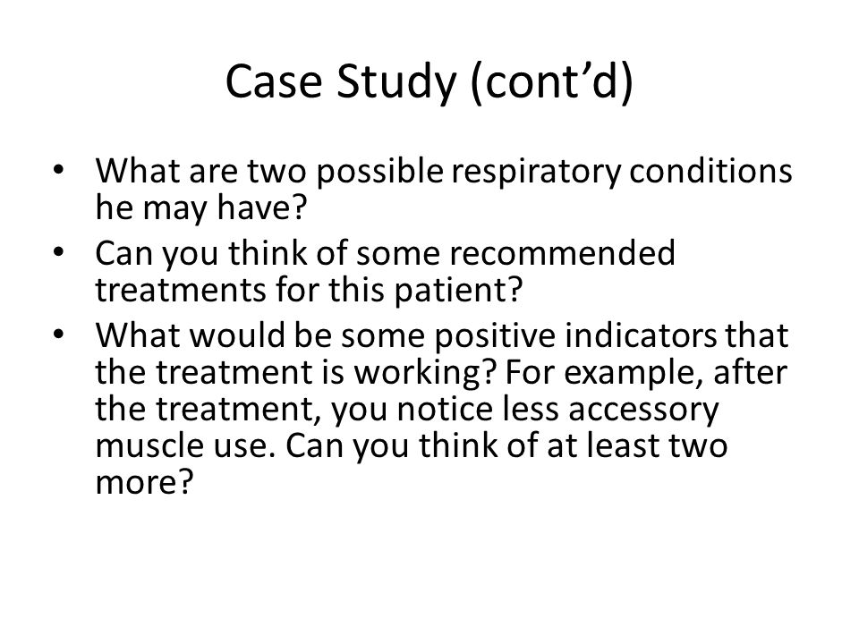 Case Study (cont'd) What are two possible respiratory conditions he may have Can you think of some recommended treatments for this patient