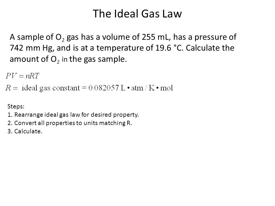 The Ideal Gas Law A sample of O2 gas has a volume of 255 mL, has a pressure of. 742 mm Hg, and is at a temperature of 19.6 °C. Calculate the.