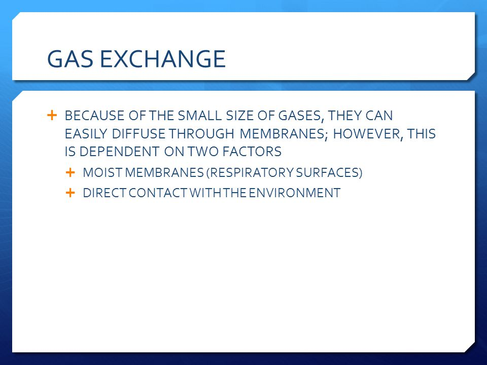 GAS EXCHANGE BECAUSE OF THE SMALL SIZE OF GASES, THEY CAN EASILY DIFFUSE THROUGH MEMBRANES; HOWEVER, THIS IS DEPENDENT ON TWO FACTORS.