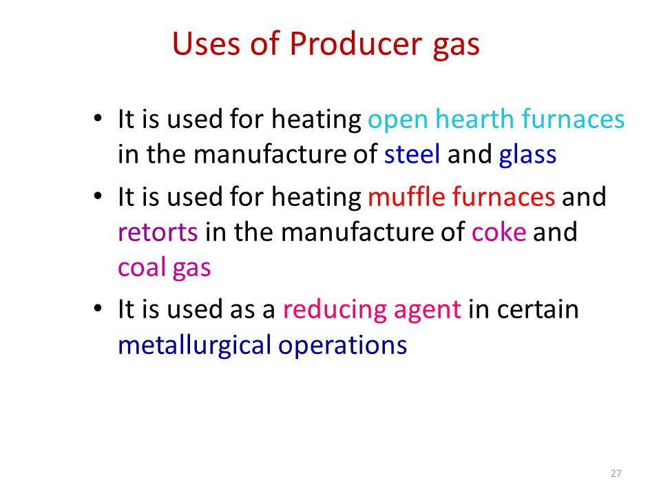 Uses of Producer gas It is used for heating open hearth furnaces in the manufacture of steel and glass.