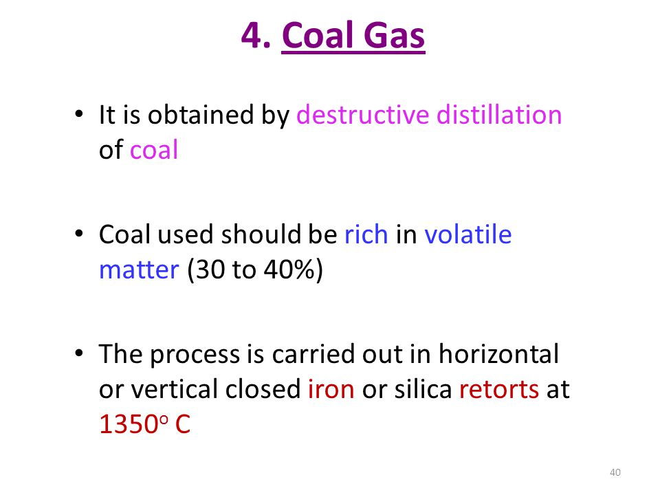 4. Coal Gas It is obtained by destructive distillation of coal