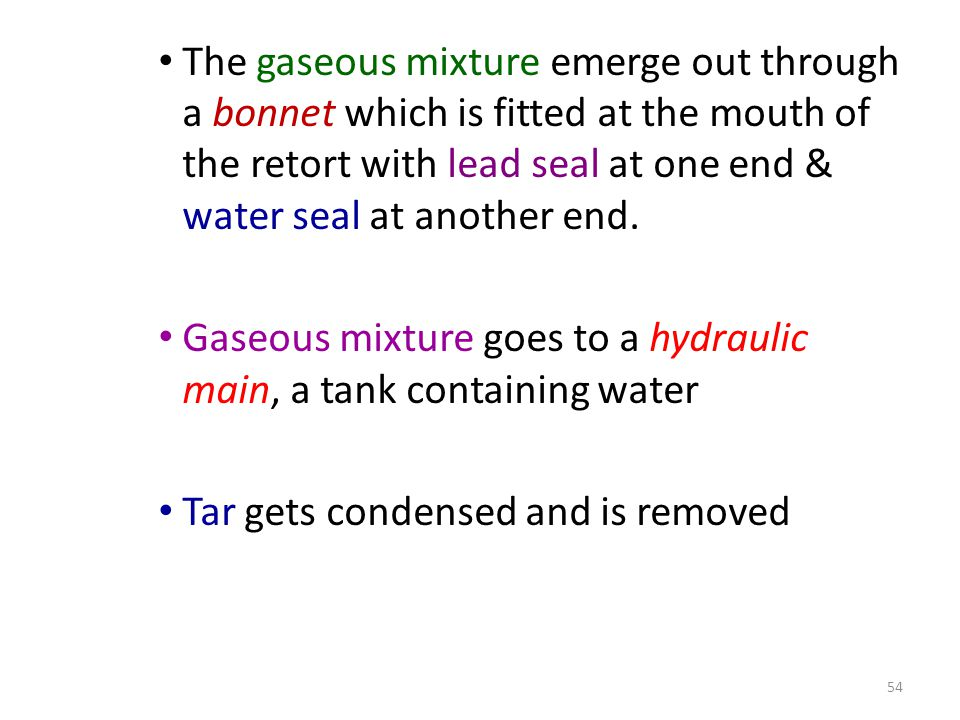 The gaseous mixture emerge out through a bonnet which is fitted at the mouth of the retort with lead seal at one end & water seal at another end.