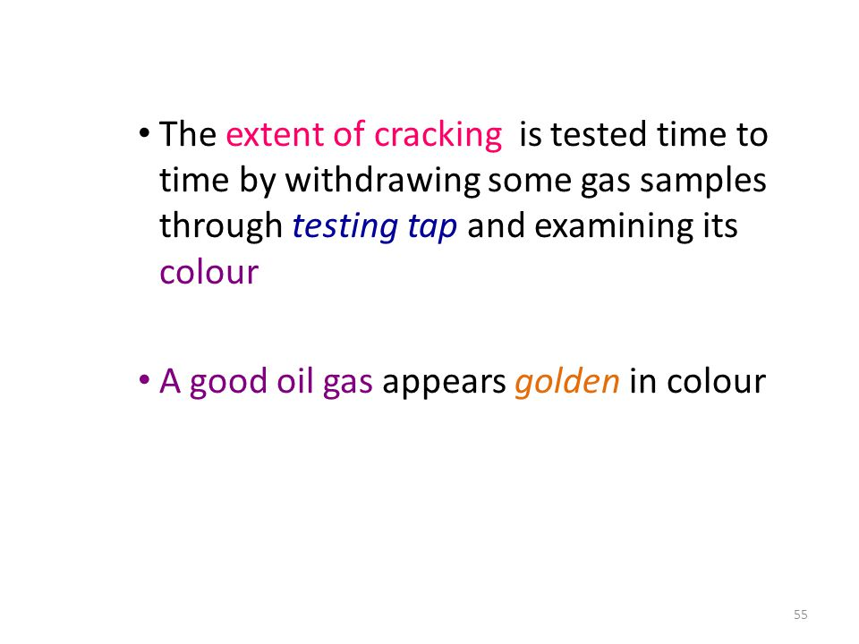 The extent of cracking is tested time to time by withdrawing some gas samples through testing tap and examining its colour