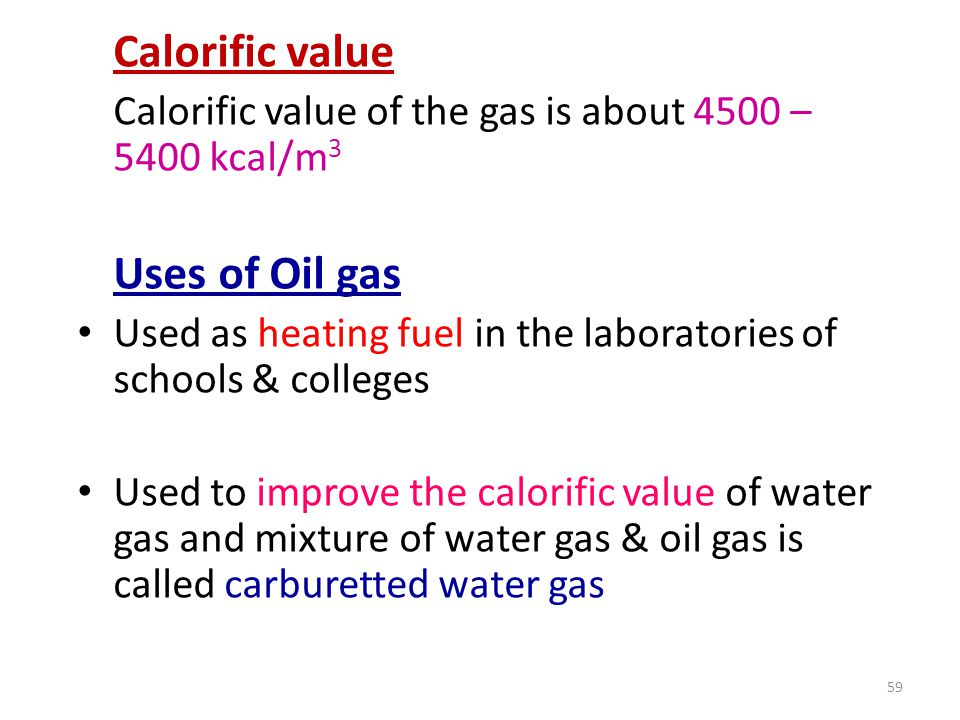 Calorific value Calorific value of the gas is about 4500 – 5400 kcal/m3. Uses of Oil gas.
