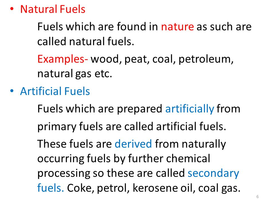 Natural Fuels Fuels which are found in nature as such are called natural fuels. Examples- wood, peat, coal, petroleum, natural gas etc.