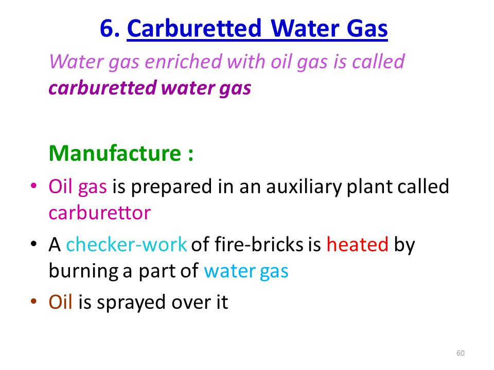 6. Carburetted Water Gas Water gas enriched with oil gas is called carburetted water gas. Manufacture :