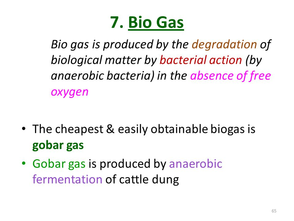 7. Bio Gas Bio gas is produced by the degradation of biological matter by bacterial action (by anaerobic bacteria) in the absence of free oxygen.