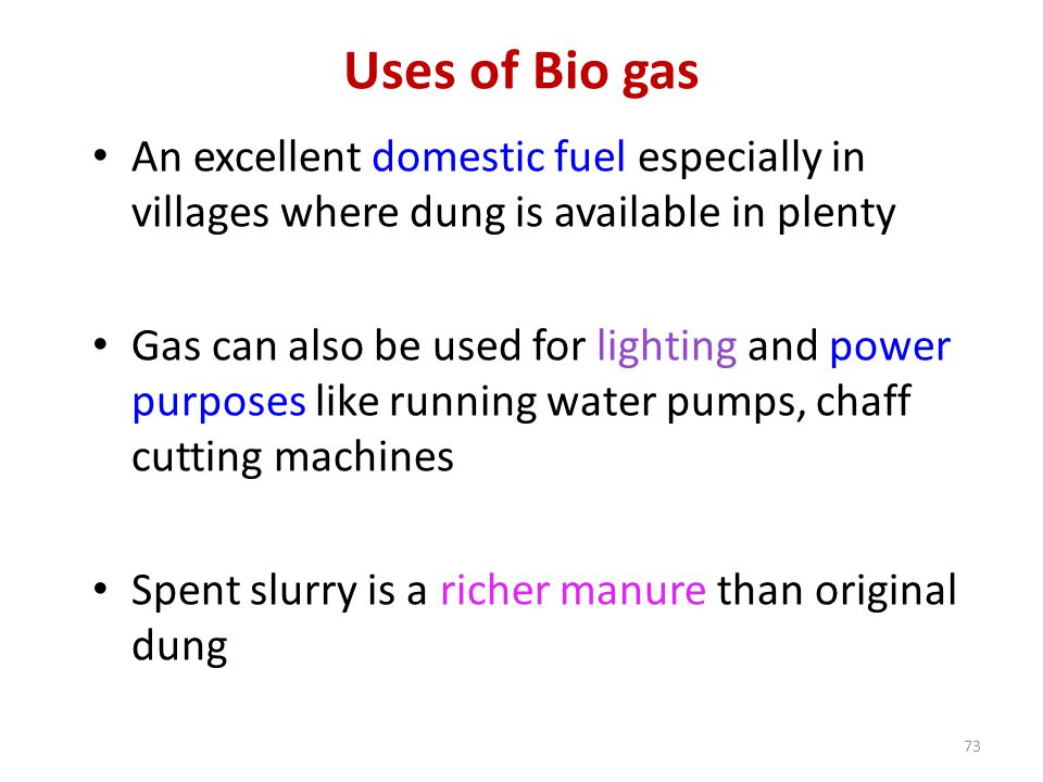 Uses of Bio gas An excellent domestic fuel especially in villages where dung is available in plenty.