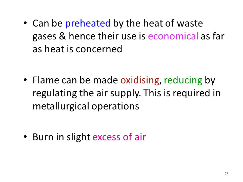 Can be preheated by the heat of waste gases & hence their use is economical as far as heat is concerned