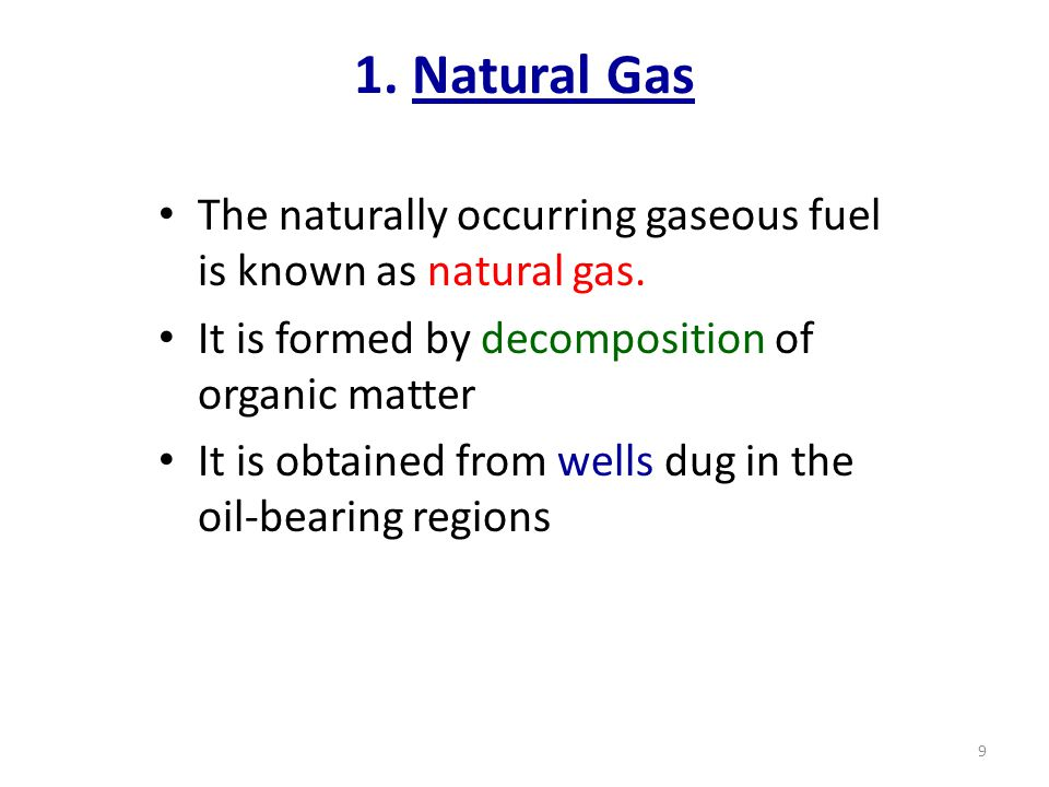 1. Natural Gas The naturally occurring gaseous fuel is known as natural gas. It is formed by decomposition of organic matter.