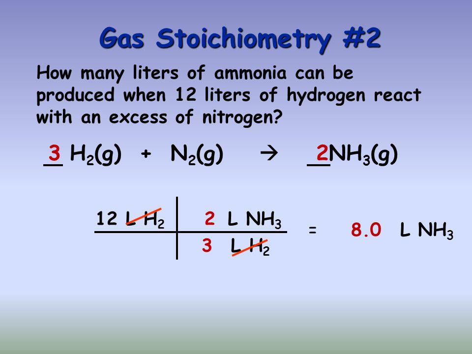 Gas Stoichiometry #2 3 H2(g) + N2(g)  2NH3(g)