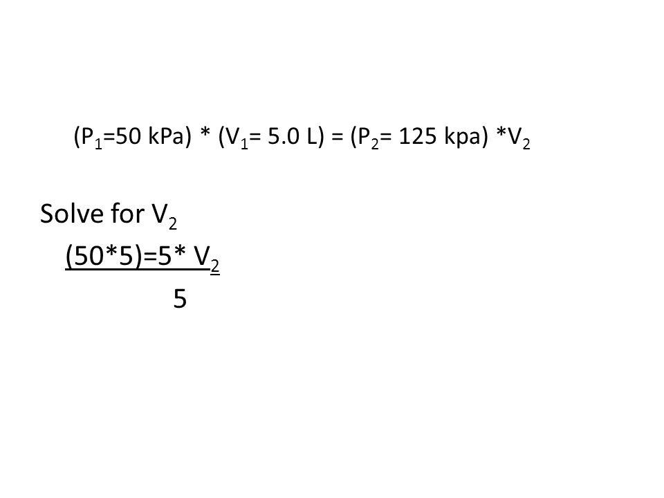 (P1=50 kPa) * (V1= 5.0 L) = (P2= 125 kpa) *V2