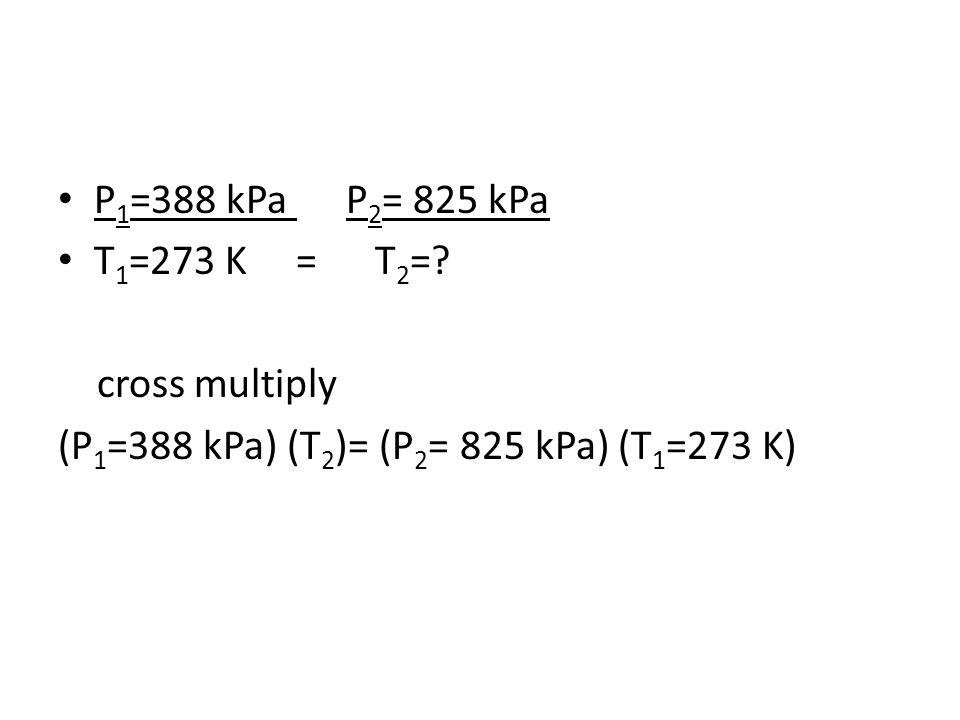 P1=388 kPa P2= 825 kPa T1=273 K = T2=. cross multiply.
