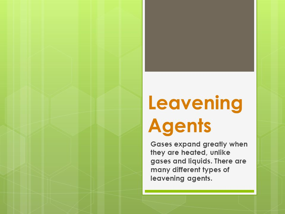 Leavening Agents Gases expand greatly when they are heated, unlike gases and liquids.