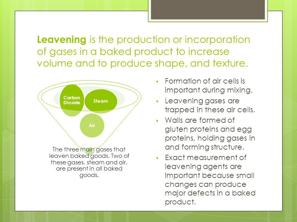 Leavening is the production or incorporation of gases in a baked product to increase volume and to produce shape, and texture.