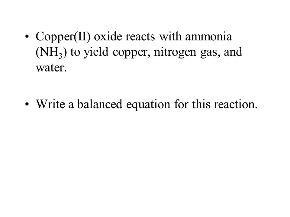 Copper(II) oxide reacts with ammonia (NH3) to yield copper, nitrogen gas, and water.