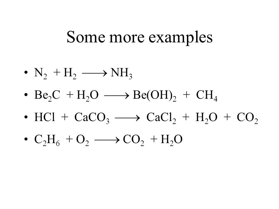Some more examples N2 + H2  NH3 Be2C + H2O  Be(OH)2 + CH4