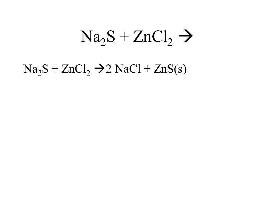 Na2S + ZnCl2  Na2S + ZnCl2 2 NaCl + ZnS(s)