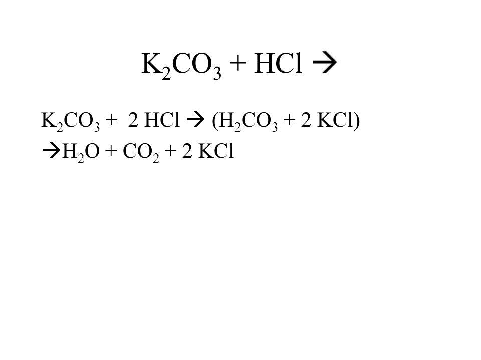 K2CO3 + HCl  K2CO3 + 2 HCl  (H2CO3 + 2 KCl) H2O + CO2 + 2 KCl
