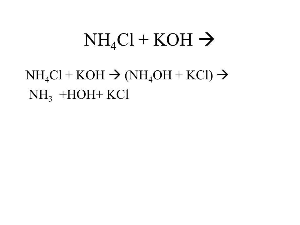 NH4Cl + KOH  NH4Cl + KOH  (NH4OH + KCl)  NH3 +HOH+ KCl