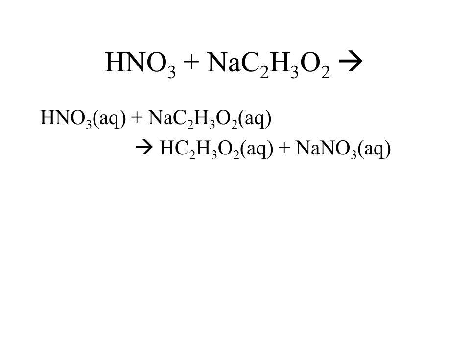 HNO3 + NaC2H3O2  HNO3(aq) + NaC2H3O2(aq)  HC2H3O2(aq) + NaNO3(aq)