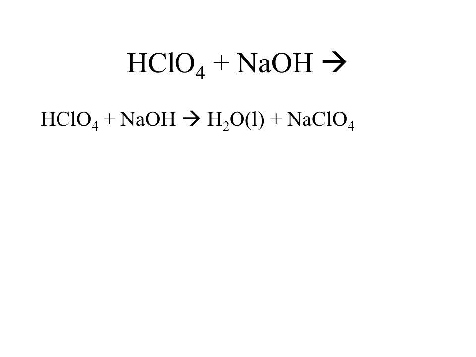 HClO4 + NaOH  HClO4 + NaOH  H2O(l) + NaClO4