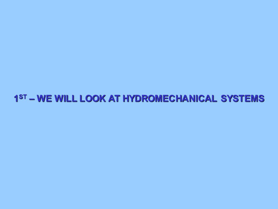 1ST – WE WILL LOOK AT HYDROMECHANICAL SYSTEMS
