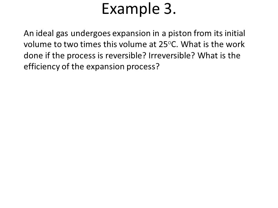 Example 3. An ideal gas undergoes expansion in a piston from its initial. volume to two times this volume at 25oC. What is the work.