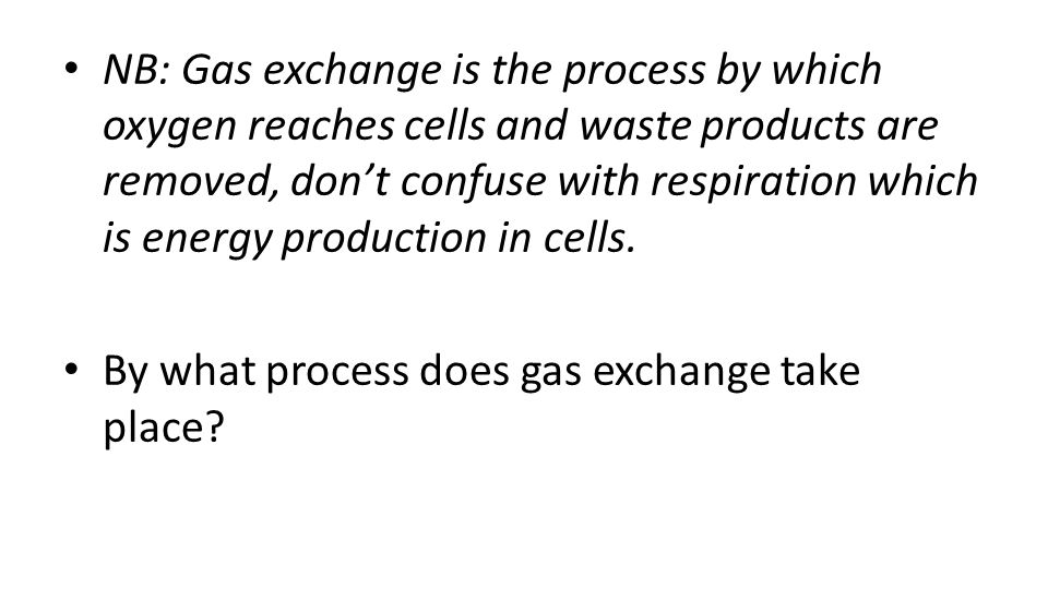 NB: Gas exchange is the process by which oxygen reaches cells and waste products are removed, don't confuse with respiration which is energy production in cells.