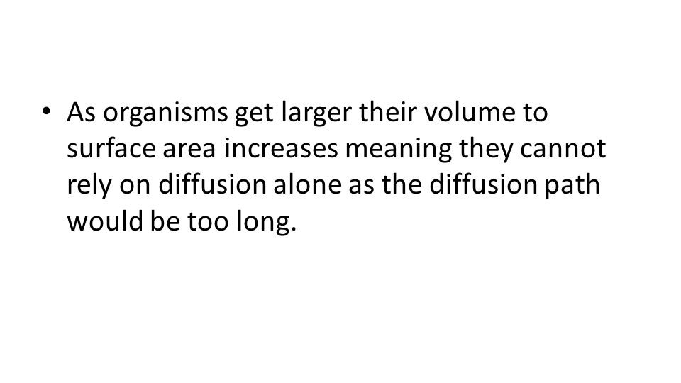 As organisms get larger their volume to surface area increases meaning they cannot rely on diffusion alone as the diffusion path would be too long.