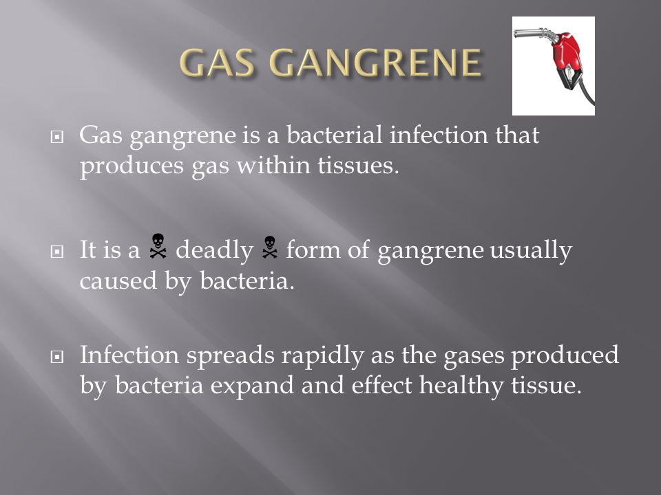 GAS GANGRENE Gas gangrene is a bacterial infection that produces gas within tissues. It is a N deadly N form of gangrene usually caused by bacteria.