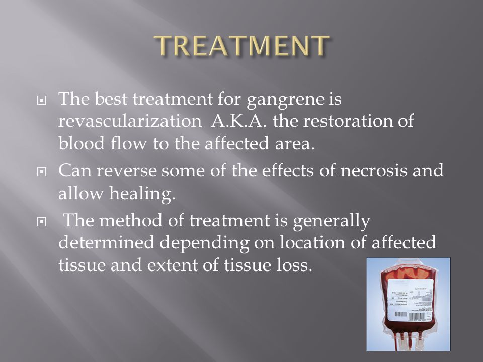TREATMENT The best treatment for gangrene is revascularization A.K.A. the restoration of blood flow to the affected area.