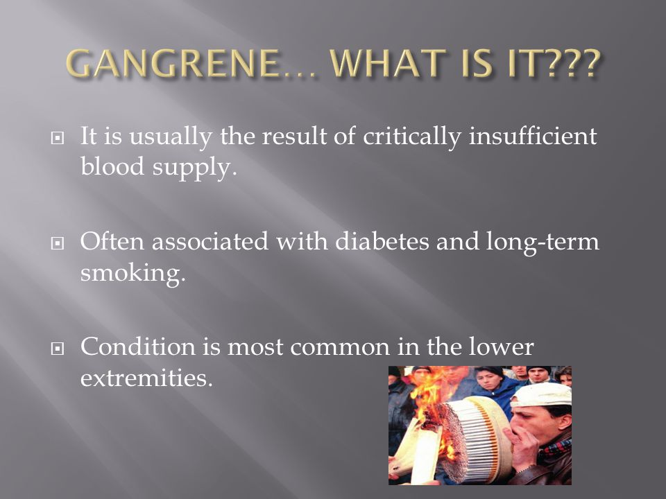 GANGRENE… WHAT IS IT It is usually the result of critically insufficient blood supply. Often associated with diabetes and long-term smoking.