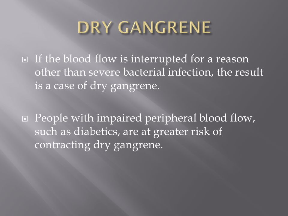 DRY GANGRENE If the blood flow is interrupted for a reason other than severe bacterial infection, the result is a case of dry gangrene.